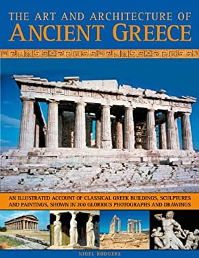 The Art and Architecture of Ancient Greece: An Illustrated Account of Classical Greek Buildings, Sculptures and Paintings, Shown in 250 Glorious Photo 9781844768028