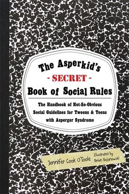 The Asperkid's (Secret) Book of Social Rules: The Handbook of Not-So-Obvious Social Guidelines for Tweens and Teens with Asperger Syndrome 9781849059152
