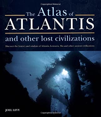 The Atlas of Atlantis and Other Lost Civilizations: Discover the History and Wisdom of Atlantis, Lemuria, Mu and Other Ancient Civilizations 9781841813158
