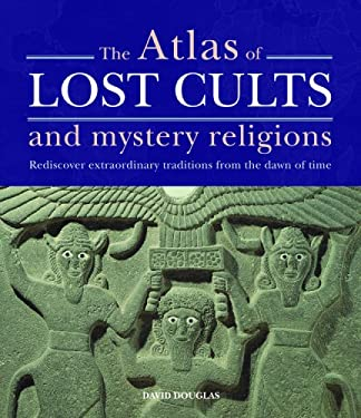 The Atlas of Lost Cults and Mystery Religions: Rediscover Extraordinary Traditions from the Dawn of Time 9781841813349