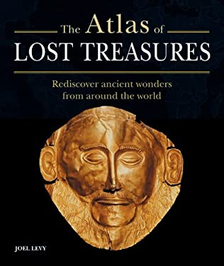 The Atlas of Lost Treasures: Rediscover Ancient Wonders from Around the World 9781841813363