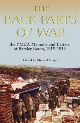 The Back Parts of War: The YMCA Memoirs and Letters of Barclay Baron, 1915 to 1919 9781843835196