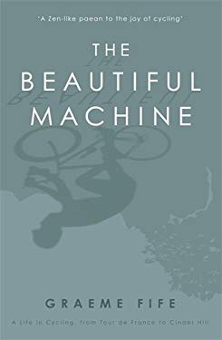 The Beautiful Machine: A Life in Cycling, from Tour de France to Cinder Hill 9781845963149