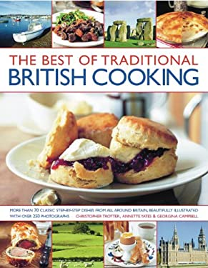 The Best of Traditional British Cooking: More Than 70 Classic Step-By-Step Recipes from Around Britain, Beautifully Illustrated with Over 250 Photogra