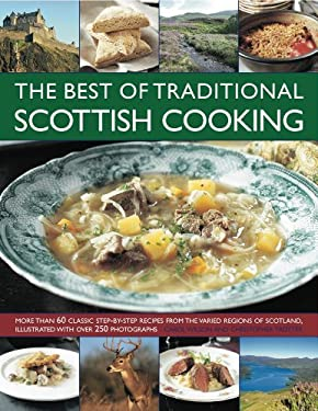 The Best of Traditional Scottish Cooking: More Than 60 Classic Step-By-Step Recipes from the Varied Regions of Scotland, Illustrated with Over 250 Pho 9781844768134