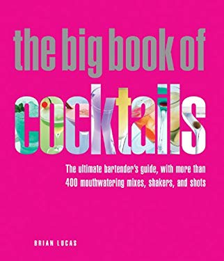 The Big Book of Cocktails: The Ultimate Bartender's Guide with More Than 400 Mouthwatering Mixes, Shakers, and Shots 9781844838448