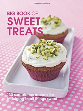 Big Book of Sweet Treats: 130 Sumptuous Recipes for Indulging in All Things Sweet 9781847735508