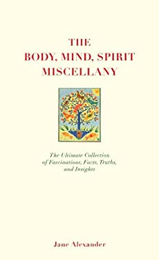 The Body, Mind, Spirit Miscellany: The Ultimate Collection of Fascinations, Facts, Truths, and Insights 9781844838370