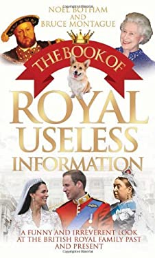 The Book of Royal Useless Information: A Funny and Irreverent Look at the British Royal Family Past and Present 9781843587903