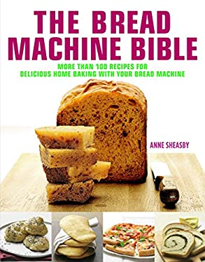The Bread Machine Bible: More Than 100 Recipes for Delicious Home Baking with Your Bread Machine 9781844837953