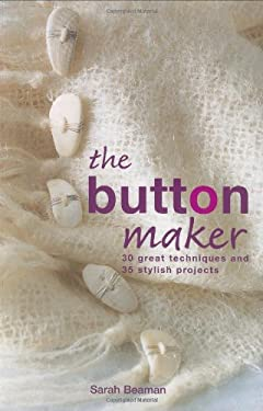 The Button Maker: 30 Great Techniques and 35 Stylish Projects 9781843402770