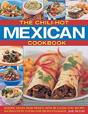 The Chili-Hot Mexican Cookbook: Sizzling Dishes from Mexico, with 90 Classic Chili Recipes Shown Step by Step in Over 390 Photographs 9781844766574