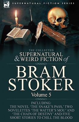 The Collected Supernatural and Weird Fiction of Bram Stoker: 5-Contains the Novel 'The Snake's Pass, ' Two Novelettes 'The Watter's Mou' and 'The Chai 9781846778360