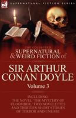 The Collected Supernatural and Weird Fiction of Sir Arthur Conan Doyle: 3-Including the Novel 'The Mystery of Cloomber, ' Two Novelettes and Thirteen 9781846778414