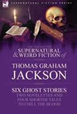 The Collected Supernatural and Weird Fiction of Thomas Graham Jackson-Six Ghost Stories-Two Novelettes and Four Shorter Tales to Chill the Blood 9781846778506