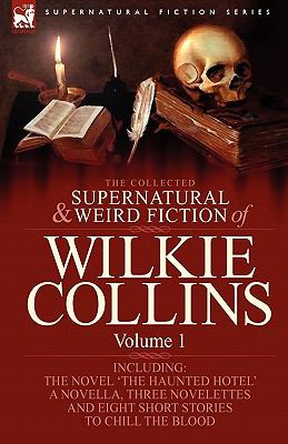 The Collected Supernatural and Weird Fiction of Wilkie Collins: Volume 1-Contains One Novel 'The Haunted Hotel', One Novella 'Mad Monkton', Three Nove 9781846778223