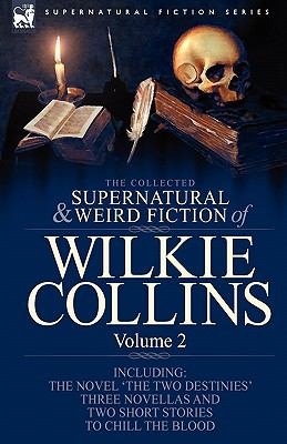 The Collected Supernatural and Weird Fiction of Wilkie Collins: Volume 2-Contains One Novel 'The Two Destinies', Three Novellas 'The Frozen Deep', 'Si 9781846778247