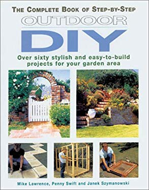 The Complete Book of Step-By-Step Outdoor DIY: Over Sixty Stylish and Easy-To-Build Projects for Your Garden Area 9781843300298