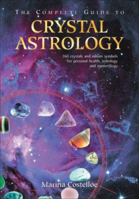 The Complete Guide to Crystal Astrology: 360 Crystals and Sabian Symbols for Personal Health, Astrology and Numerology 9781844091034