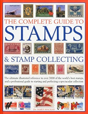 The Complete Guide to Stamps & Stamp Collecting: The Ultimate Illustrated Reference to Over 3000 of the World's Best Stamps, and a Professional Guide 9781844768578