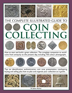 The Complete Illustrated Guide to Coin Collecting: How to Start and Build a Great Collection: The Complete Companion to World Coins from Antiquity to 9781844763566