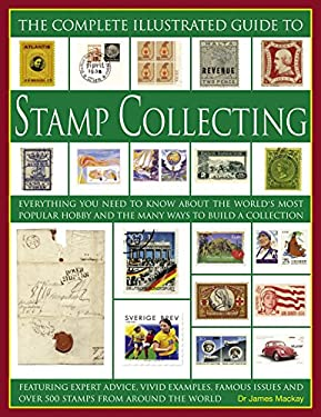 The Complete Illustrated Guide to Stamp Collecting: Everything You Need to Know about the World's Most Popular Hobby and the Many Ways to Build a Coll