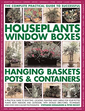 The Complete Practical Guide to Successful Houseplants, Window Boxes, Hanging Baskets, Pots & Containers: A Practical Guide to Selecting, Locating, Pl 9781844764136