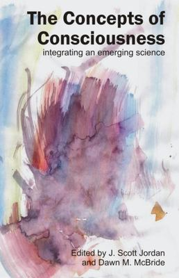 The Concepts of Consciousness: Integrating an Emerging Science 9781845400859