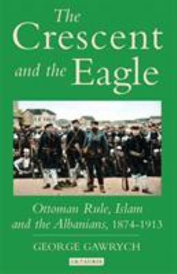 The Crescent and the Eagle: Ottoman Rule, Islam and the Albanians, 1874-1913 9781845112875