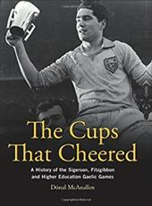 The Cups That Cheered: A History of the Sigerson, Fitzgibbon and Higher Education Gaelic Games 19291415