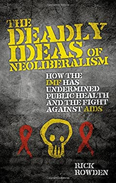 The Deadly Ideas of Neoliberalism: How the IMF Has Undermined Public Health and the Fight Against AIDS 9781848132856