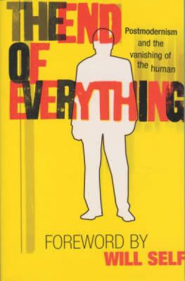 The End of Everything: Postmodernism and the Vanishing of the Human 9781840464214
