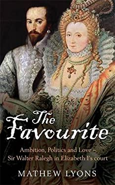 The Favourite: Ambition, Politics and Love - Sir Walter Ralegh in Elizabeth I's Court 9781845296797