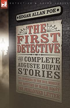 The First Detective: The Complete Auguste Dupin Stories-The Murders in the Rue Morgue, the Mystery of Marie Rog T & the Purloined Letter 9781846776991