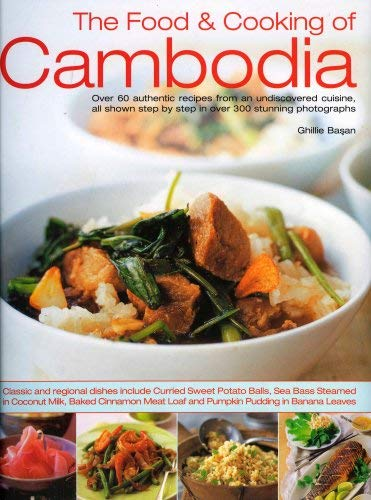 The Food & Cooking of Cambodia: Over 60 Authentic Classic Recipes from an Undiscovered Cuisine, Shown Step by Step in Over 300 Stunning Photographs