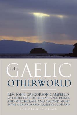 The Gaelic Otherworld: Superstitions of the Highlands and Islands and Witchcraft and Second Sight in the Highlands and Islands of Scotland