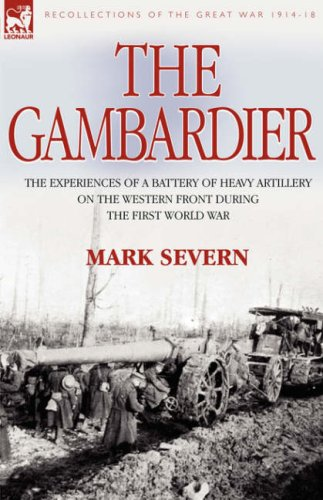 The Gambardier: The Experiences of a Battery of Heavy Artillery on the Western Front During the First World War 9781846772221