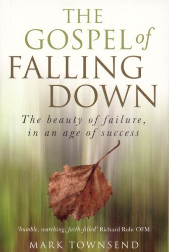 The Gospel of Falling Down: The Beauty of Failure, in an Age of Success 9781846940095