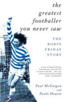 The Greatest Footballer You Never Saw: The Robin Friday Story 9781840181081