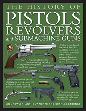 The History of Pistols, Revolvers and Submachine Guns: The Development of Small Firearms, from 12th Century Hand-Cannons to Modern-Day Automatics, wit 9781844765652