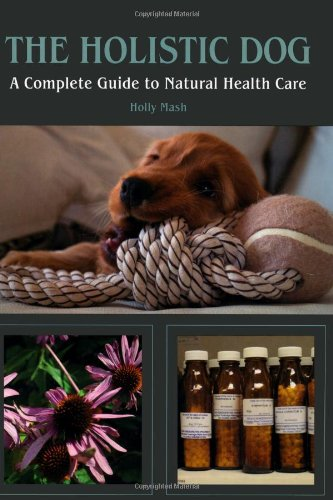 The Holistic Dog: A Complete Guide to Natural Heath Care