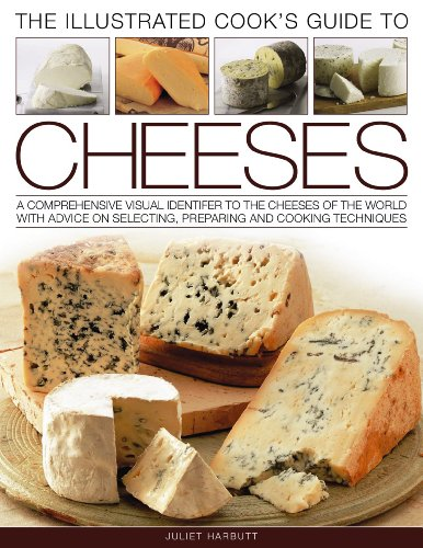 The Illustrated Cook's Guide to Cheeses: A Comprehensive Visual Identifier to Over 470 Cheeses of the World and How to Cook with Them, Shown in 280 Ph 9781844769407