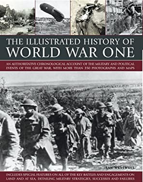 The Illustrated History of World War One: An Authoritative Chronological Account of the Military and Political Events of World War One, with More Than 9781844768455