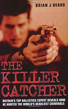 The Killer Catcher: Britain's Top Ballistics Expert Reveals How He Hunted the World's Deadliest Criminals 9781844545193