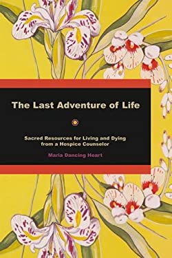 The Last Adventure of Life: Sacred Resources for Living and Dying from a Hospice Counselor 9781844091379