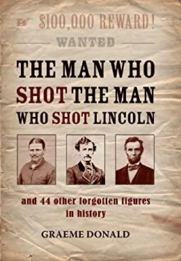 The Man Who Shot the Man Who Shot Lincoln: And 44 Other Forgotten Figures in History 9781849081702