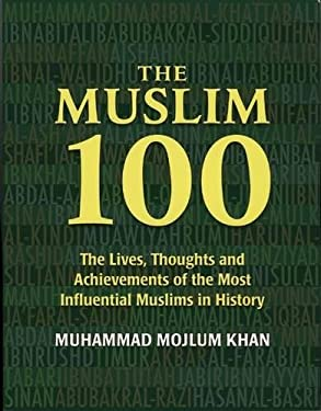 The Muslim 100: The Lives, Thoughts and Achievements of the Most Influential Muslims in History 9781847740069