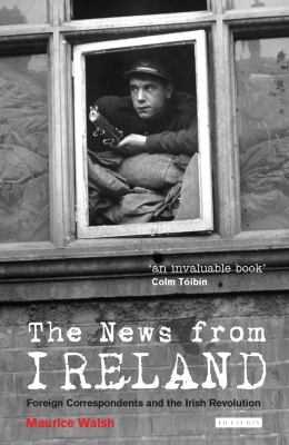 The News from Ireland: Foreign Correspondents and the Irish Revolution 9781845117146