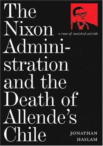 The Nixon Administration and the Death of Allende's Chile: A Case of Assisted Suicide 9781844670307