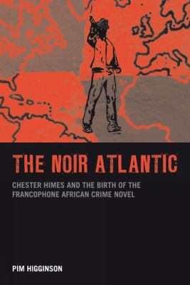 The Noir Atlantic: Chester Himes and the Birth of the Francophone African Crime Novel 9781846316906